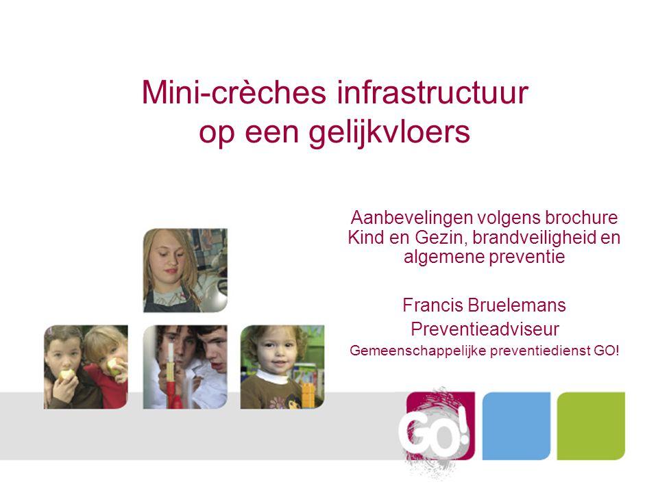 Mini-crèches infrastructuur op een gelijkvloers Aanbevelingen volgens brochure Kind en Gezin, brandveiligheid en algemene preventie Francis Bruelemans
