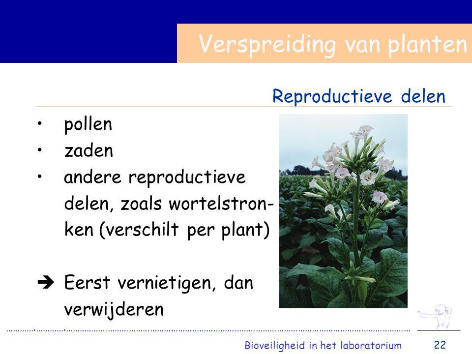 pollen zaden andere reproductieve delen, zoals wortelstron- ken (verschilt per plant)  Eerst vernietigen, dan verwijderen ………….………….………………………………………………………………………………………………………………………………… Bioveiligheid in het laboratorium Verspreiding van planten 22 Reproductieve delen