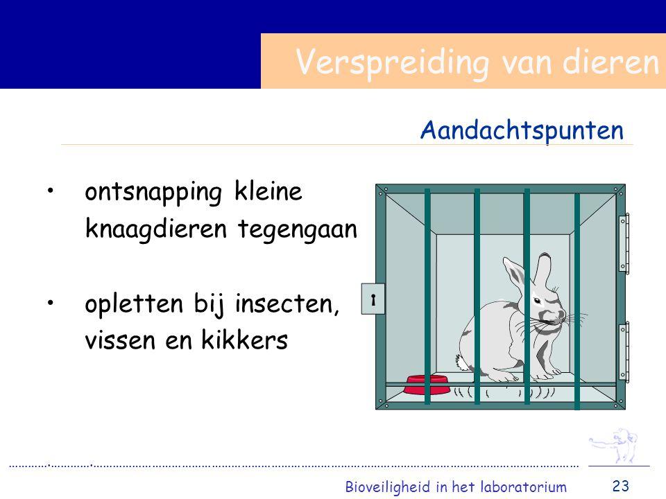 ontsnapping kleine knaagdieren tegengaan opletten bij insecten, vissen en kikkers Verspreiding van dieren ………….………….………………………………………………………………………………………………………………………………… Bioveiligheid in het laboratorium 23 Aandachtspunten