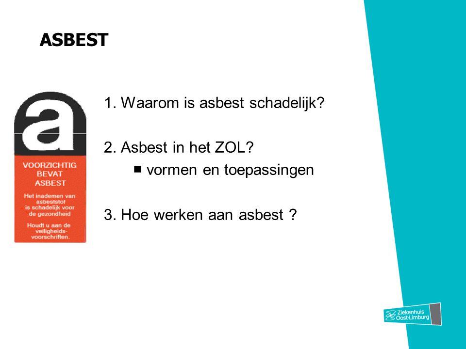 ASBEST 1. Waarom is asbest schadelijk? 2. Asbest in het ZOL? ■ vormen en toepassingen 3. Hoe werken aan asbest ?