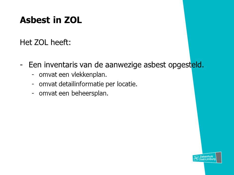 Asbest in ZOL Het ZOL heeft: -Een inventaris van de aanwezige asbest opgesteld. -omvat een vlekkenplan. -omvat detailinformatie per locatie. -omvat ee