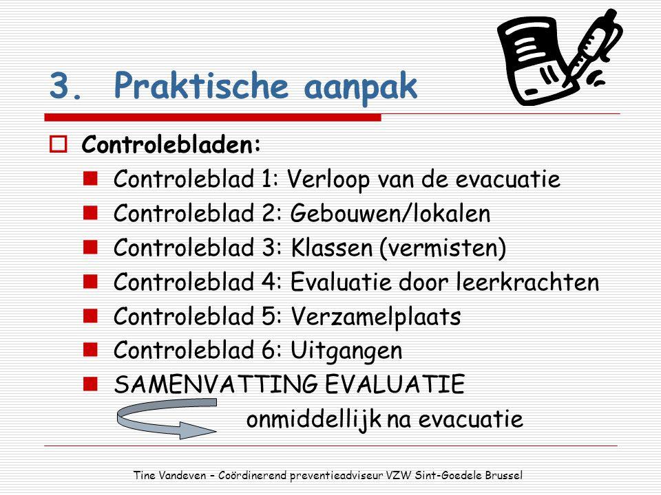 3.Praktische aanpak  Controlebladen: Controleblad 1: Verloop van de evacuatie Controleblad 2: Gebouwen/lokalen Controleblad 3: Klassen (vermisten) Co