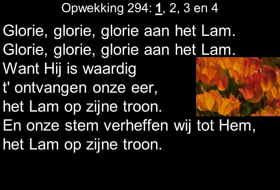 Opwekking 294: 1, 2, 3 en 4 Glorie, glorie, glorie aan het Lam. Want Hij is waardig t' ontvangen onze eer, het Lam op zijne troon. En onze stem verhef