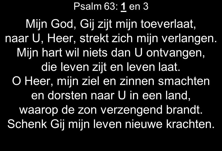 Psalm 63: 1 en 3 Mijn God, Gij zijt mijn toeverlaat, naar U, Heer, strekt zich mijn verlangen. Mijn hart wil niets dan U ontvangen, die leven zijt en