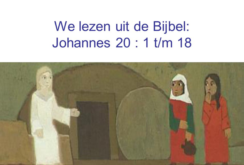 We lezen uit de Bijbel: Johannes 20 : 1 t/m 18