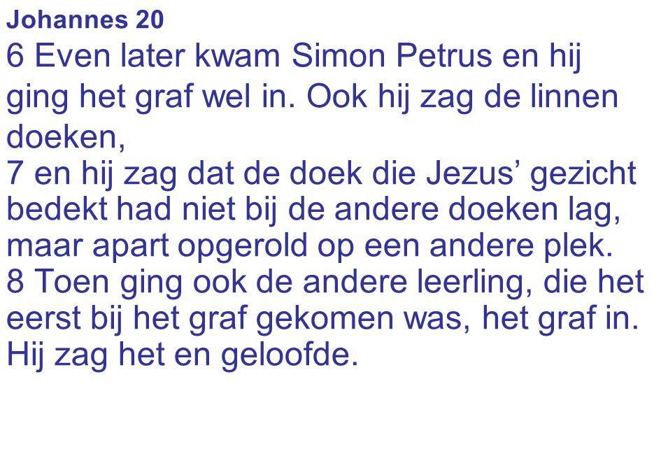 Johannes 20 6 Even later kwam Simon Petrus en hij ging het graf wel in. Ook hij zag de linnen doeken, 7 en hij zag dat de doek die Jezus' gezicht bede