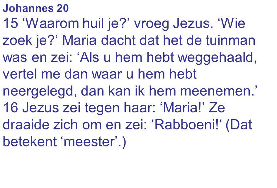 Johannes 20 15 'Waarom huil je?' vroeg Jezus. 'Wie zoek je?' Maria dacht dat het de tuinman was en zei: 'Als u hem hebt weggehaald, vertel me dan waar