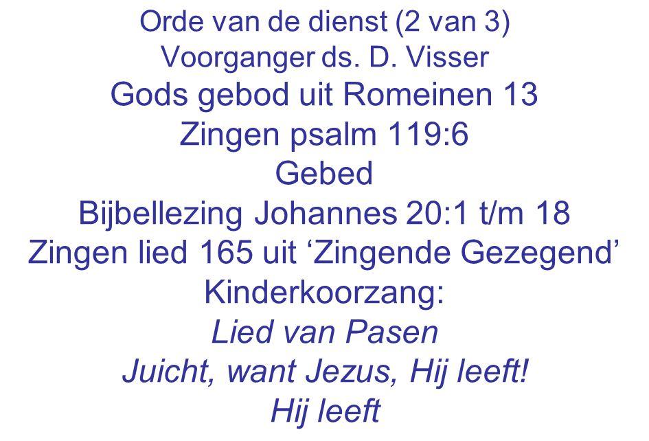 Orde van de dienst (2 van 3) Voorganger ds. D. Visser Gods gebod uit Romeinen 13 Zingen psalm 119:6 Gebed Bijbellezing Johannes 20:1 t/m 18 Zingen lie