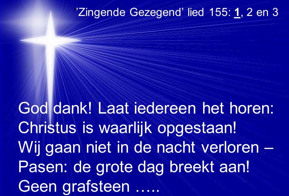 ''Zingende Gezegend' lied 155: 1, 2 en 3 God dank! Laat iedereen het horen: Christus is waarlijk opgestaan! Wij gaan niet in de nacht verloren – Pasen