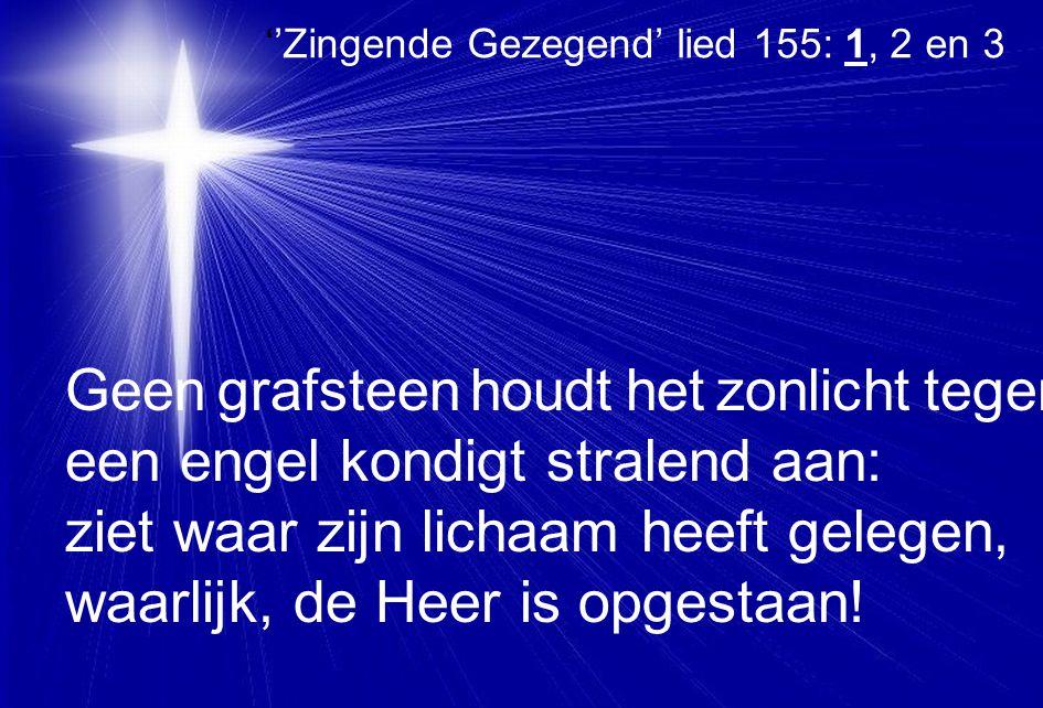 ''Zingende Gezegend' lied 155: 1, 2 en 3 Geen grafsteen houdt het zonlicht tegen, een engel kondigt stralend aan: ziet waar zijn lichaam heeft gelegen