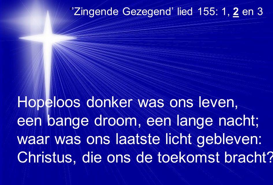 ''Zingende Gezegend' lied 155: 1, 2 en 3 Hopeloos donker was ons leven, een bange droom, een lange nacht; waar was ons laatste licht gebleven: Christu