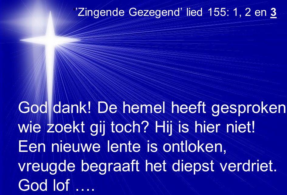 ''Zingende Gezegend' lied 155: 1, 2 en 3 God dank! De hemel heeft gesproken: wie zoekt gij toch? Hij is hier niet! Een nieuwe lente is ontloken, vreug