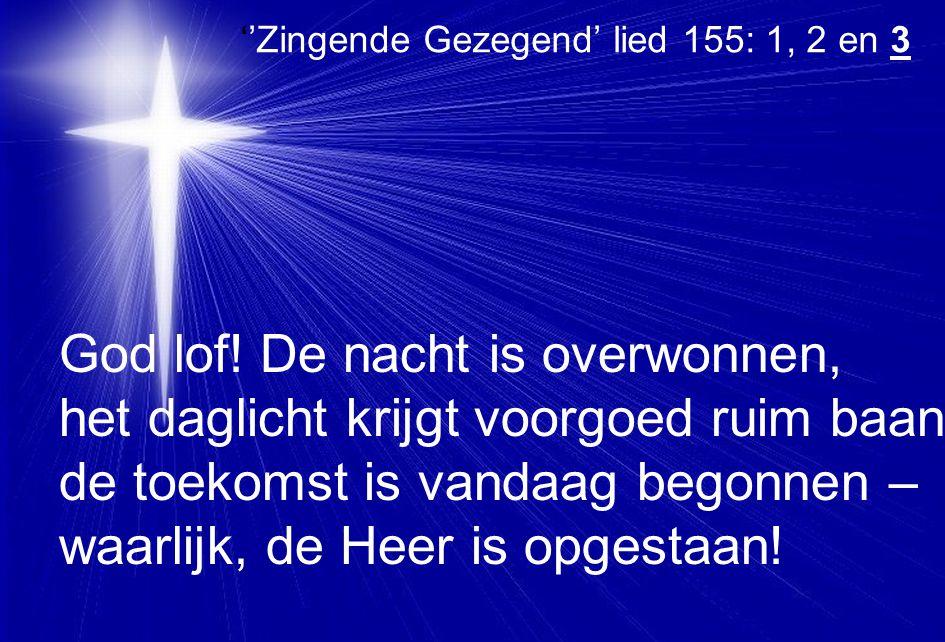 ''Zingende Gezegend' lied 155: 1, 2 en 3 God lof! De nacht is overwonnen, het daglicht krijgt voorgoed ruim baan, de toekomst is vandaag begonnen – wa