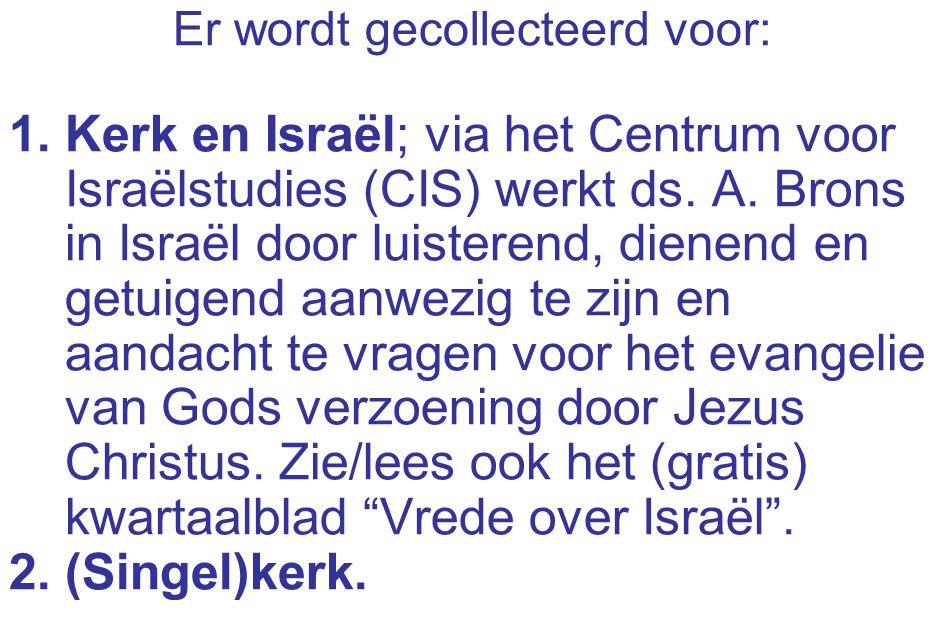 Er wordt gecollecteerd voor: 1.Kerk en Israël; via het Centrum voor Israëlstudies (CIS) werkt ds. A. Brons in Israël door luisterend, dienend en getui