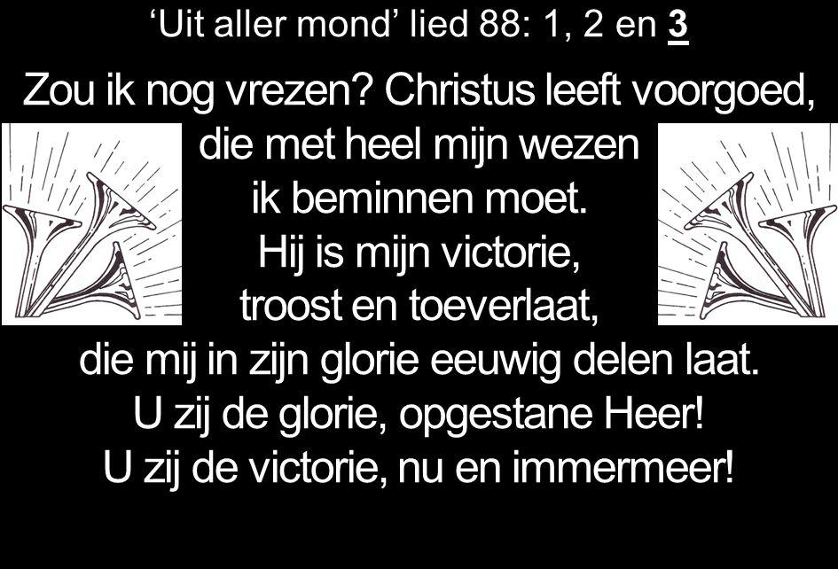 'Uit aller mond' lied 88: 1, 2 en 3 Zou ik nog vrezen? Christus leeft voorgoed, die met heel mijn wezen ik beminnen moet. Hij is mijn victorie, troost