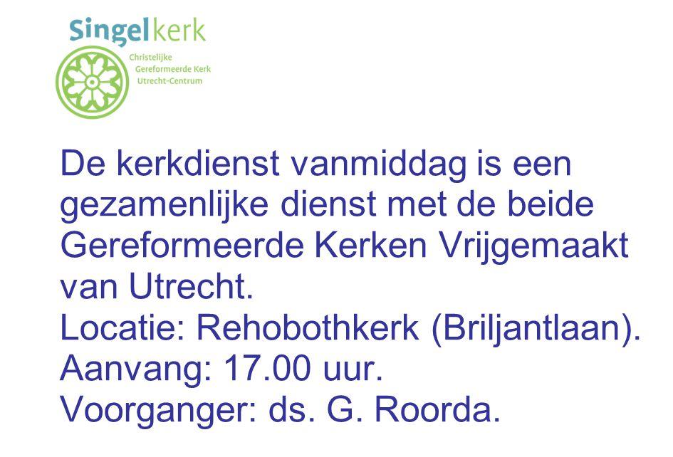 De kerkdienst vanmiddag is een gezamenlijke dienst met de beide Gereformeerde Kerken Vrijgemaakt van Utrecht. Locatie: Rehobothkerk (Briljantlaan). Aa