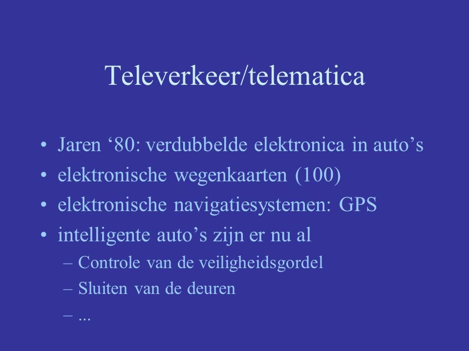 Televerkeer/telematica Jaren '80: verdubbelde elektronica in auto's elektronische wegenkaarten (100) elektronische navigatiesystemen: GPS intelligente