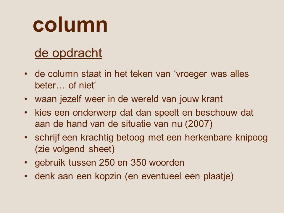 column de column staat in het teken van 'vroeger was alles beter… of niet' waan jezelf weer in de wereld van jouw krant kies een onderwerp dat dan speelt en beschouw dat aan de hand van de situatie van nu (2007) schrijf een krachtig betoog met een herkenbare knipoog (zie volgend sheet) gebruik tussen 250 en 350 woorden denk aan een kopzin (en eventueel een plaatje) de opdracht