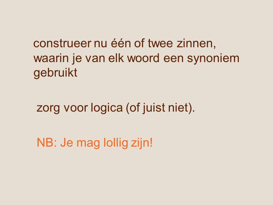 construeer nu één of twee zinnen, waarin je van elk woord een synoniem gebruikt zorg voor logica (of juist niet).