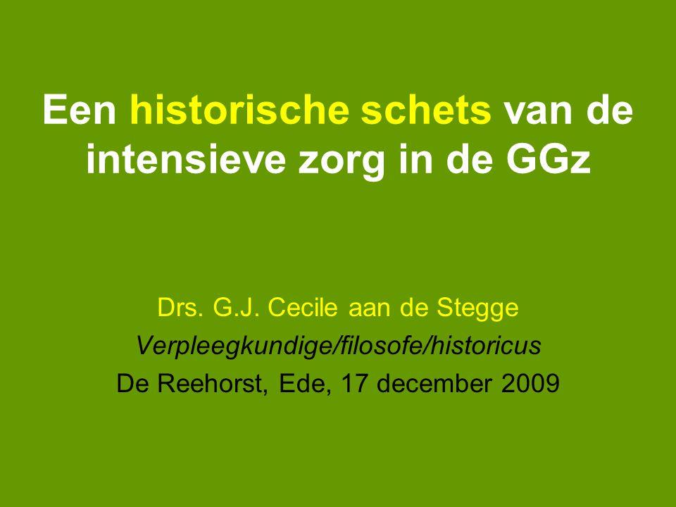 Een historische schets van de intensieve zorg in de GGz Drs. G.J. Cecile aan de Stegge Verpleegkundige/filosofe/historicus De Reehorst, Ede, 17 decemb