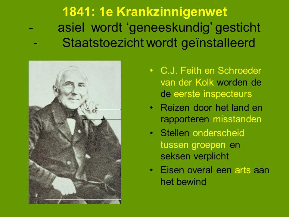1841: 1e Krankzinnigenwet - asiel wordt 'geneeskundig' gesticht - Staatstoezicht wordt geïnstalleerd C.J. Feith en Schroeder van der Kolk worden de de