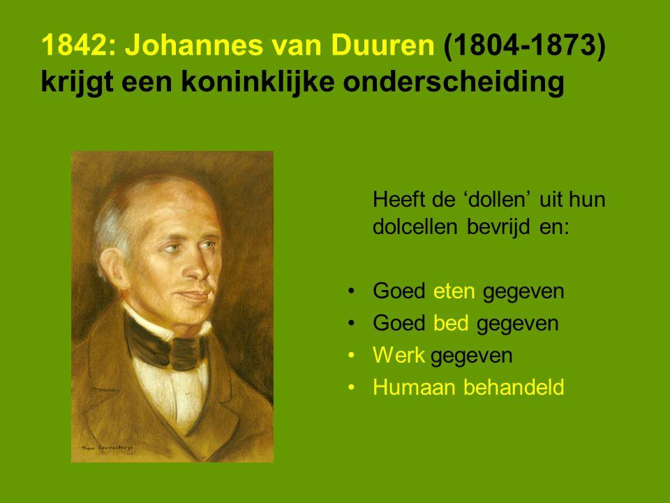 1842: Johannes van Duuren (1804-1873) krijgt een koninklijke onderscheiding Heeft de 'dollen' uit hun dolcellen bevrijd en: Goed eten gegeven Goed bed gegeven Werk gegeven Humaan behandeld