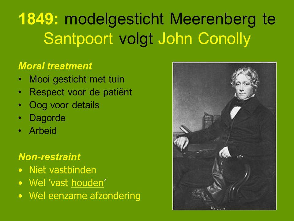 1849: modelgesticht Meerenberg te Santpoort volgt John Conolly Moral treatment Mooi gesticht met tuin Respect voor de patiënt Oog voor details Dagorde Arbeid Non-restraint Niet vastbinden Wel 'vast houden' Wel eenzame afzondering