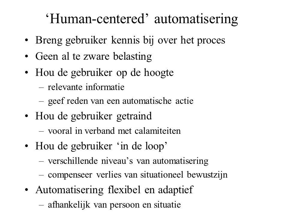 'Human-centered' automatisering Breng gebruiker kennis bij over het proces Geen al te zware belasting Hou de gebruiker op de hoogte –relevante informatie –geef reden van een automatische actie Hou de gebruiker getraind –vooral in verband met calamiteiten Hou de gebruiker 'in de loop' –verschillende niveau's van automatisering –compenseer verlies van situationeel bewustzijn Automatisering flexibel en adaptief –afhankelijk van persoon en situatie