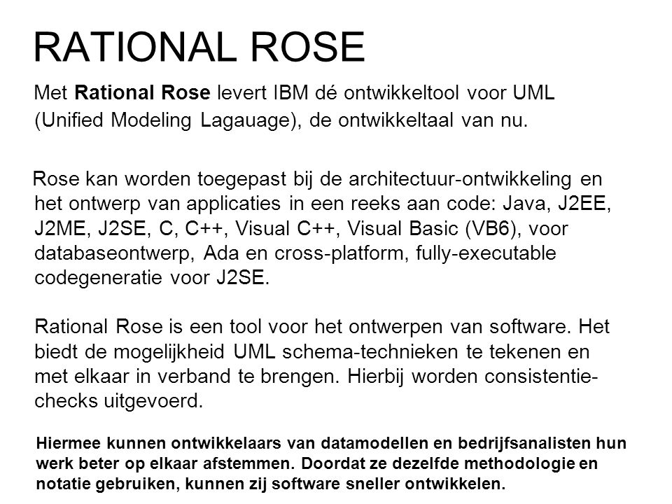 Met Rational Rose levert IBM dé ontwikkeltool voor UML (Unified Modeling Lagauage), de ontwikkeltaal van nu. Rose kan worden toegepast bij de architec