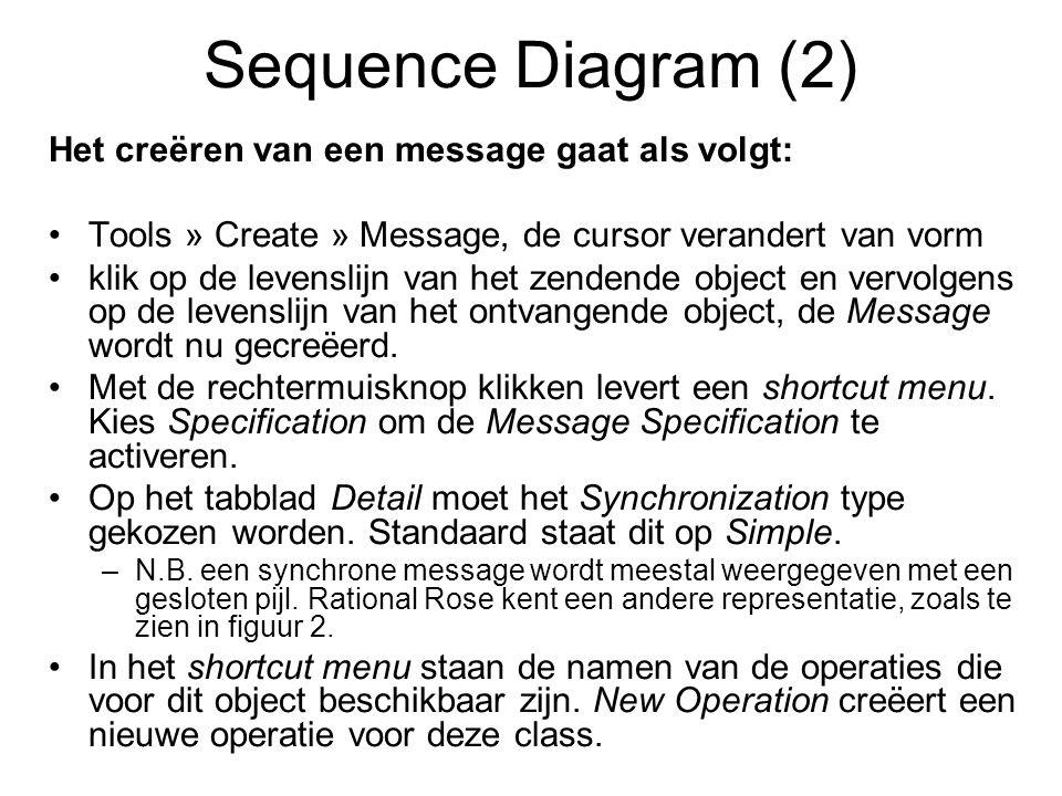 Sequence Diagram (2) Het creëren van een message gaat als volgt: Tools » Create » Message, de cursor verandert van vorm klik op de levenslijn van het zendende object en vervolgens op de levenslijn van het ontvangende object, de Message wordt nu gecreëerd.