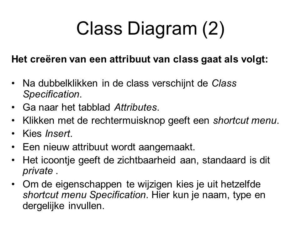 Class Diagram (2) Het creëren van een attribuut van class gaat als volgt: Na dubbelklikken in de class verschijnt de Class Specification. Ga naar het