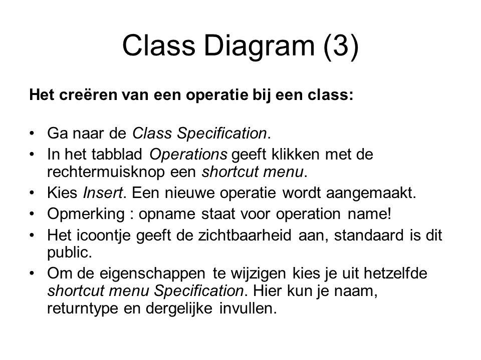 Class Diagram (3) Het creëren van een operatie bij een class: Ga naar de Class Specification. In het tabblad Operations geeft klikken met de rechtermu