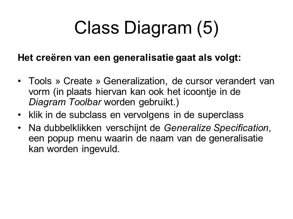 Class Diagram (5) Het creëren van een generalisatie gaat als volgt: Tools » Create » Generalization, de cursor verandert van vorm (in plaats hiervan kan ook het icoontje in de Diagram Toolbar worden gebruikt.) klik in de subclass en vervolgens in de superclass Na dubbelklikken verschijnt de Generalize Specification, een popup menu waarin de naam van de generalisatie kan worden ingevuld.