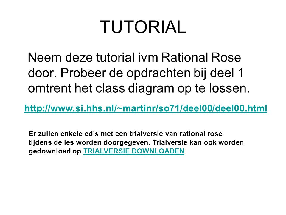 TUTORIAL Neem deze tutorial ivm Rational Rose door. Probeer de opdrachten bij deel 1 omtrent het class diagram op te lossen. http://www.si.hhs.nl/~mar