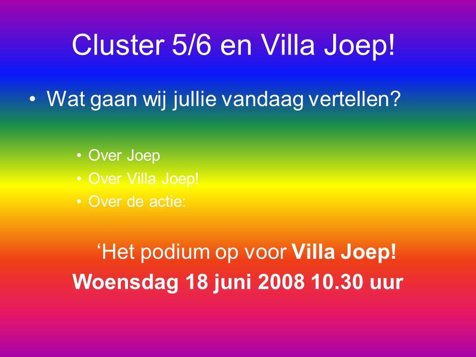 Cluster 5/6 en Villa Joep! Wat gaan wij jullie vandaag vertellen? Over Joep Over Villa Joep! Over de actie: 'Het podium op voor Villa Joep! Woensdag 1