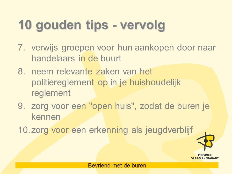 Bevriend met de buren 10 gouden tips - vervolg 7.verwijs groepen voor hun aankopen door naar handelaars in de buurt 8.neem relevante zaken van het politiereglement op in je huishoudelijk reglement 9.zorg voor een open huis , zodat de buren je kennen 10.zorg voor een erkenning als jeugdverblijf