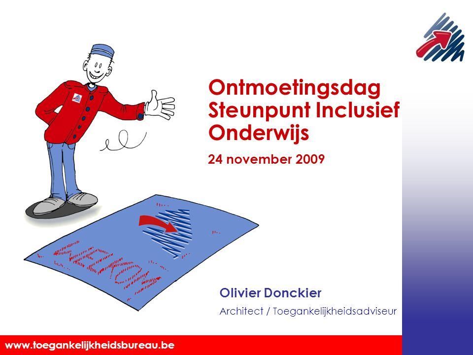 Toegankelijkheidsbureau vzw www.toegankelijkheidsbureau.be Olivier Donckier Architect / Toegankelijkheidsadviseur Ontmoetingsdag Steunpunt Inclusief Onderwijs 24 november 2009