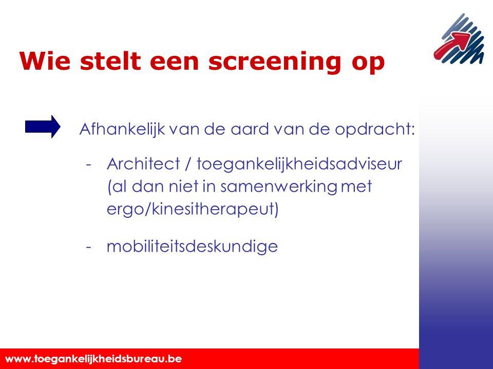 Toegankelijkheidsbureau vzw www.toegankelijkheidsbureau.be Wie stelt een screening op Afhankelijk van de aard van de opdracht: -Architect / toegankelijkheidsadviseur (al dan niet in samenwerking met ergo/kinesitherapeut) -mobiliteitsdeskundige