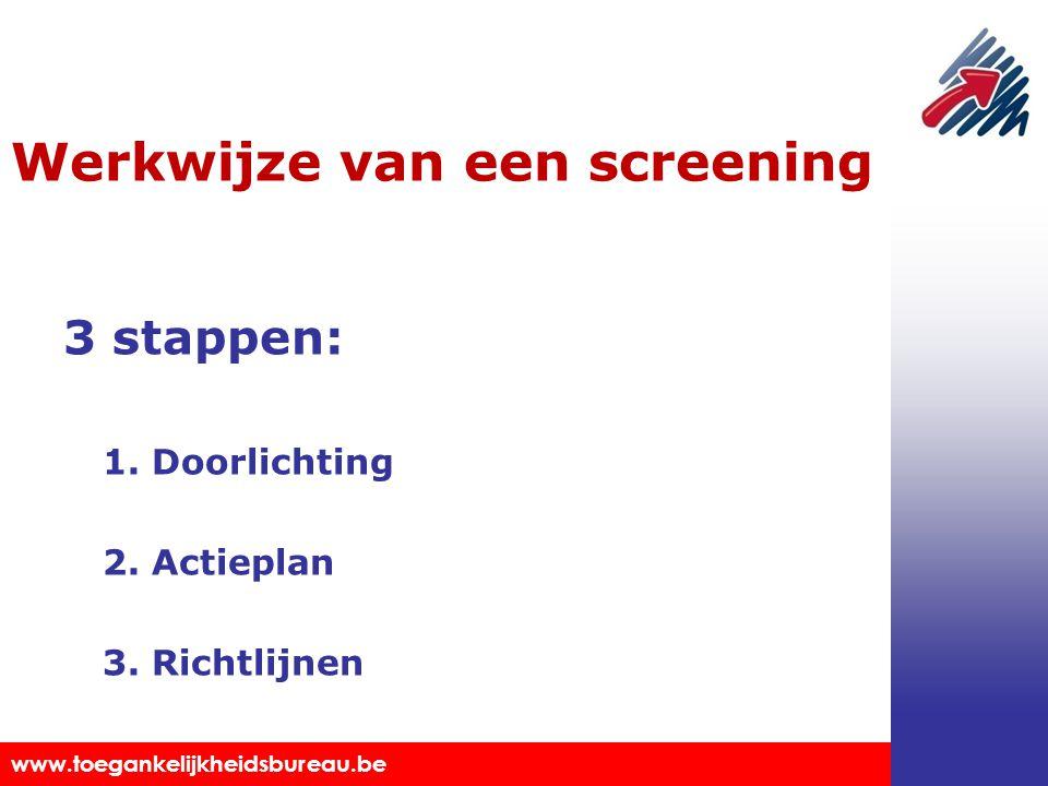 Toegankelijkheidsbureau vzw www.toegankelijkheidsbureau.be Werkwijze van een screening 3 stappen: 1. Doorlichting 2. Actieplan 3. Richtlijnen