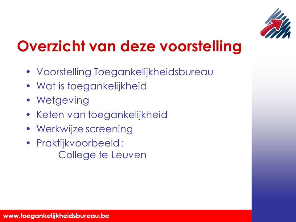 Toegankelijkheidsbureau vzw www.toegankelijkheidsbureau.be Overzicht van deze voorstelling Voorstelling Toegankelijkheidsbureau Wat is toegankelijkheid Wetgeving Keten van toegankelijkheid Werkwijze screening Praktijkvoorbeeld : College te Leuven