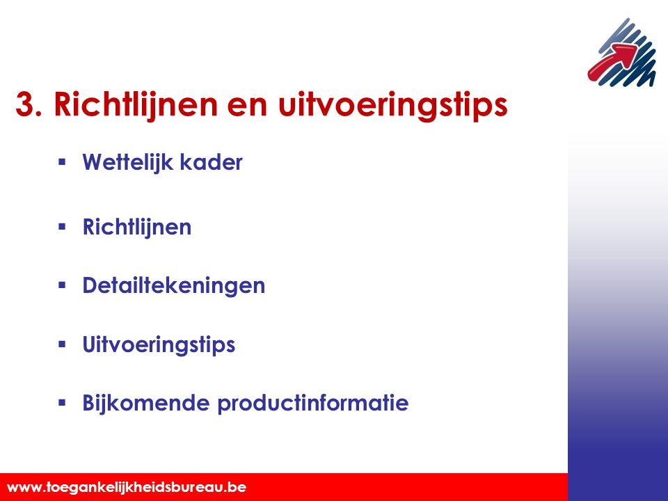 Toegankelijkheidsbureau vzw www.toegankelijkheidsbureau.be 3. Richtlijnen en uitvoeringstips  Wettelijk kader  Richtlijnen  Detailtekeningen  Uitv