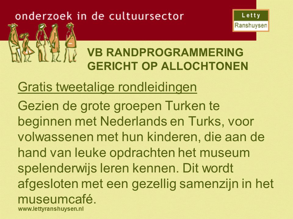 www.lettyranshuysen.nl VB RANDPROGRAMMERING GERICHT OP ALLOCHTONEN Gratis tweetalige rondleidingen Gezien de grote groepen Turken te beginnen met Nederlands en Turks, voor volwassenen met hun kinderen, die aan de hand van leuke opdrachten het museum spelenderwijs leren kennen.