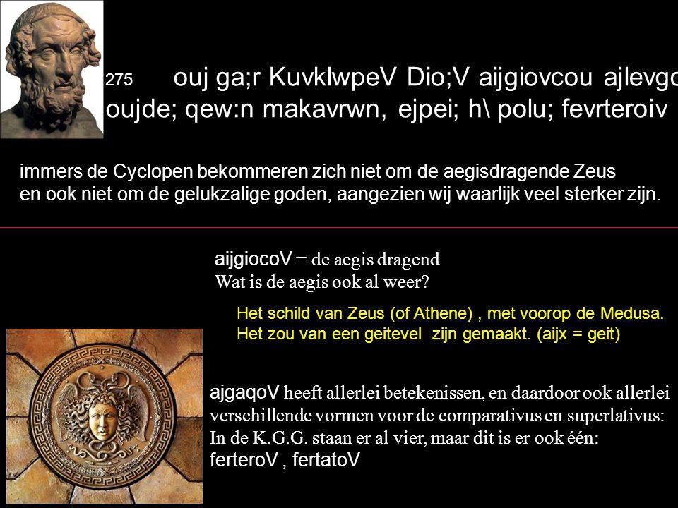 275 ouj ga;r KuvklwpeV Dio;V aijgiovcou ajlevgousin oujde; qew:n makavrwn, ejpei; h\ polu; fevrteroiv eijmen.