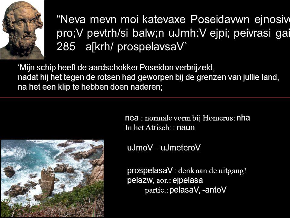 Neva mevn moi katevaxe Poseidavwn ejnosivcqwn, pro;V pevtrh/si balw;n uJmh:V ejpi; peivrasi gaivhV, 285a[krh/ prospelavsaV` 'Mijn schip heeft de aardschokker Poseidon verbrijzeld, nadat hij het tegen de rotsen had geworpen bij de grenzen van jullie land, na het een klip te hebben doen naderen; nea : normale vorm bij Homerus: nha In het Attisch: : naun prospelasaV : denk aan de uitgang.