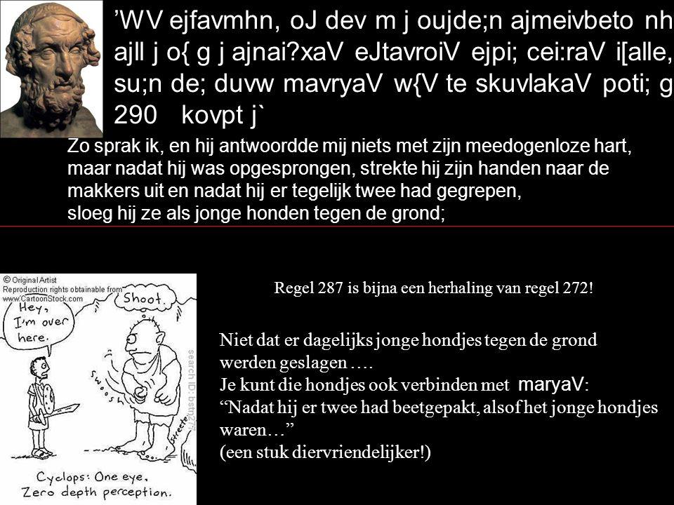 'WV ejfavmhn, oJ dev m j oujde;n ajmeivbeto nhlevi> qumw:/, ajll j o{ g j ajnai?xaV eJtavroiV ejpi; cei:raV i[alle, su;n de; duvw mavryaV w{V te skuvlakaV poti; gaivh/ 290kovpt j` Zo sprak ik, en hij antwoordde mij niets met zijn meedogenloze hart, maar nadat hij was opgesprongen, strekte hij zijn handen naar de makkers uit en nadat hij er tegelijk twee had gegrepen, sloeg hij ze als jonge honden tegen de grond; Regel 287 is bijna een herhaling van regel 272.