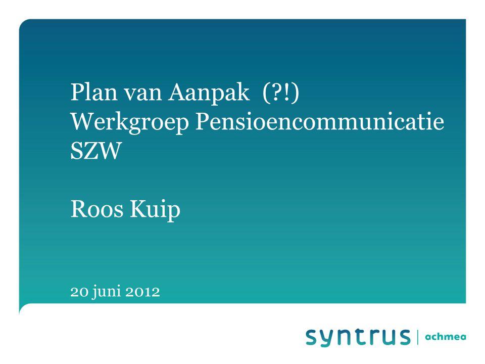 Plan van Aanpak (?!) Werkgroep Pensioencommunicatie SZW Roos Kuip 20 juni 2012