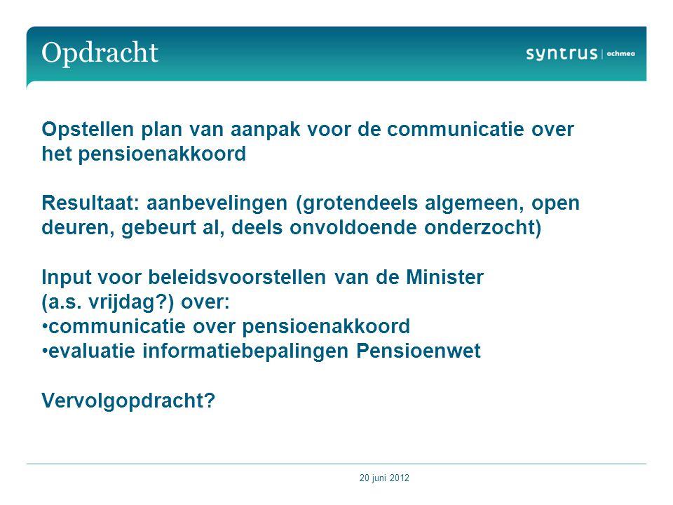 20 juni 2012 Opdracht Opstellen plan van aanpak voor de communicatie over het pensioenakkoord Resultaat: aanbevelingen (grotendeels algemeen, open deuren, gebeurt al, deels onvoldoende onderzocht) Input voor beleidsvoorstellen van de Minister (a.s.