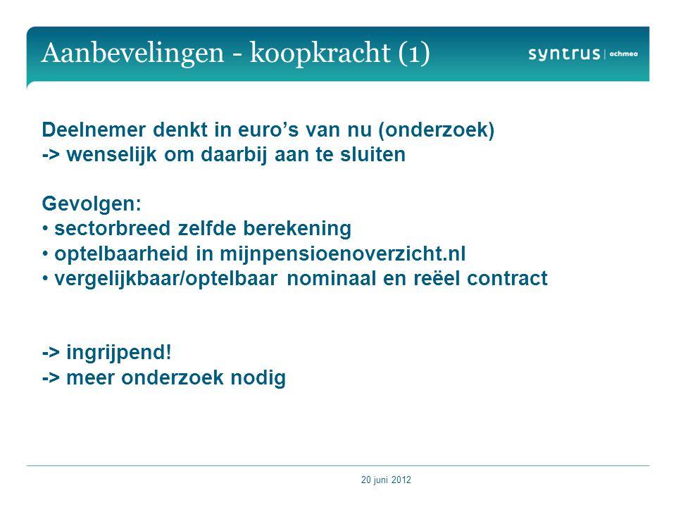 20 juni 2012 Aanbevelingen - koopkracht (1) Deelnemer denkt in euro's van nu (onderzoek) -> wenselijk om daarbij aan te sluiten Gevolgen: sectorbreed zelfde berekening optelbaarheid in mijnpensioenoverzicht.nl vergelijkbaar/optelbaar nominaal en reëel contract -> ingrijpend.