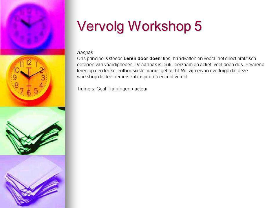 Vervolg Workshop 5 Aanpak Ons principe is steeds Leren door doen: tips, handvatten en vooral het direct praktisch oefenen van vaardigheden. De aanpak