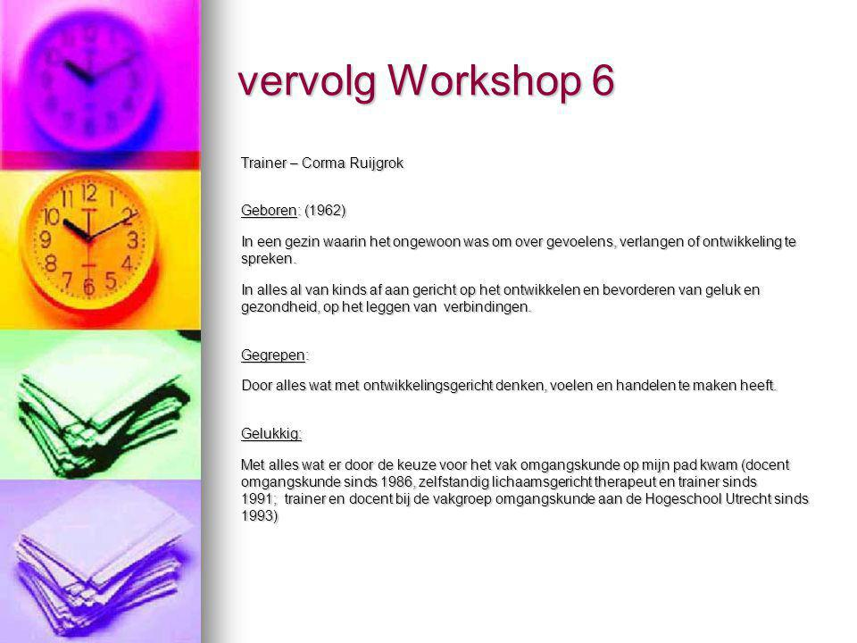 vervolg Workshop 6 Trainer – Corma Ruijgrok Geboren: (1962) In een gezin waarin het ongewoon was om over gevoelens, verlangen of ontwikkeling te sprek